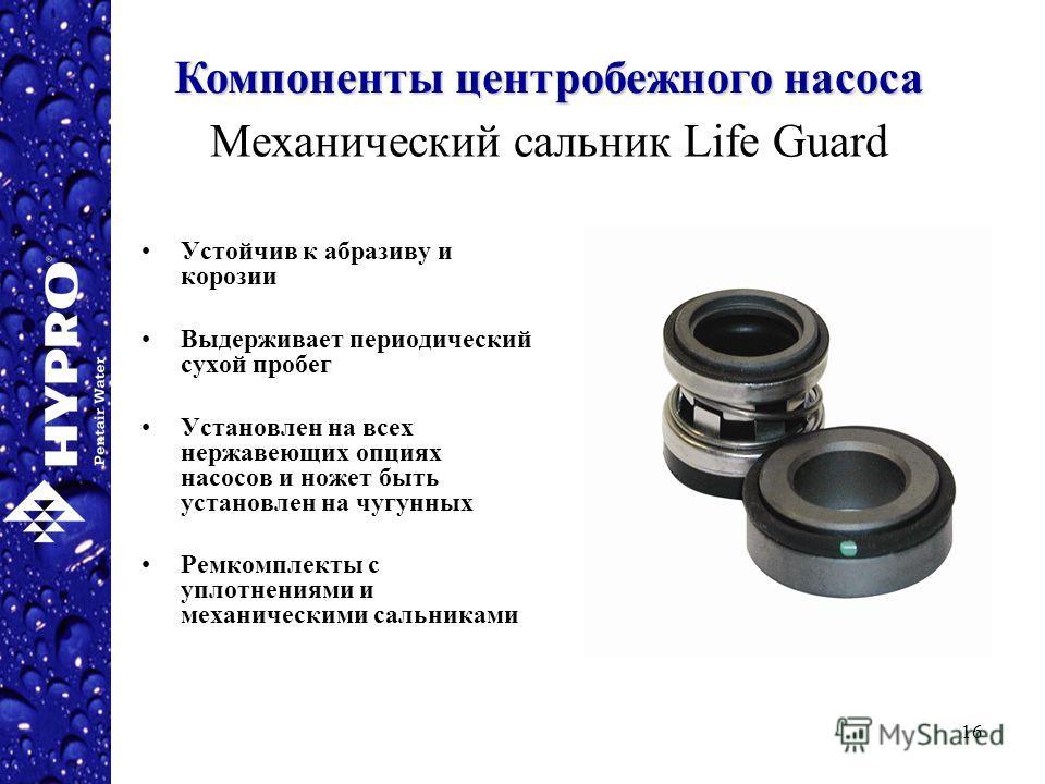 16 Механический сальник Life Guard Устойчив к абразиву и корозии Выдерживает периодический сухой пробег Установлен на всех нержавеющих опциях насосов и ножет быть установлен на чугунных Ремкомплекты с уплотнениями и механическими сальниками Компонент