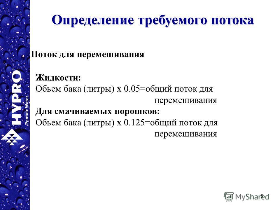 8 Определение требуемого потока Поток для перемешивания Жидкости: Обьем бака (литры) х 0.05=общий поток для перемешивания Для смачиваемых порошков: Обьем бака (литры) х 0.125=общий поток для перемешивания