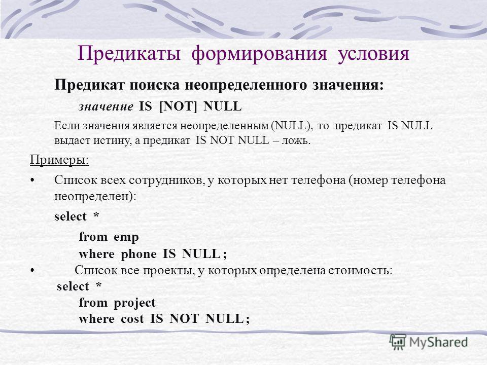 Предикаты формирования условия Предикат поиска неопределенного значения: значение IS [NOT] NULL Если значения является неопределенным (NULL), то предикат IS NULL выдаст истину, а предикат IS NOT NULL – ложь. Примеры: Список всех сотрудников, у которы