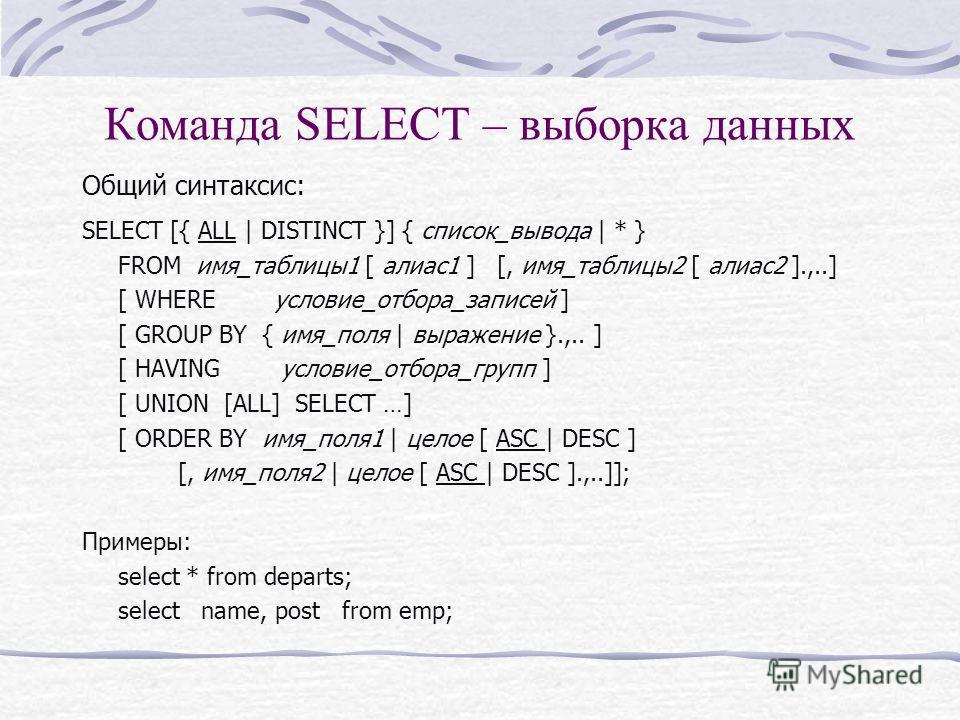 Команда SELECT – выборка данных Общий синтаксис: SELECT [{ ALL | DISTINCT }] { список_вывода | * } FROM имя_таблицы1 [ алиас1 ] [, имя_таблицы2 [ алиас2 ].,..] [ WHEREусловие_отбора_записей ] [ GROUP BY { имя_поля | выражение }.,.. ] [ HAVING условие