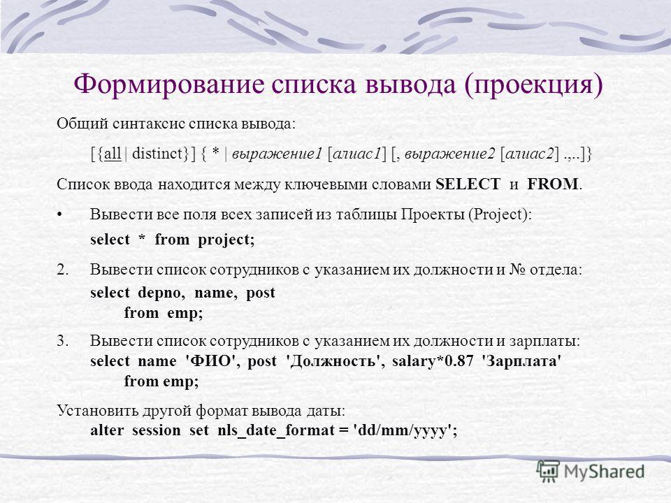 Формирование списка вывода (проекция) Общий синтаксис списка вывода: [{all | distinct}] { * | выражение1 [алиас1] [, выражение2 [алиас2].,..]} Список ввода находится между ключевыми словами SELECT и FROM. Вывести все поля всех записей из таблицы Прое
