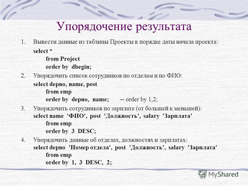 Упорядочение результата 1.Вывести данные из таблицы Проекты в порядке даты начала проекта: select * from Project order by dbegin; 2.Упорядочить список сотрудников по отделам и по ФИО: select depno, name, post from emp order by depno, name; -- order b