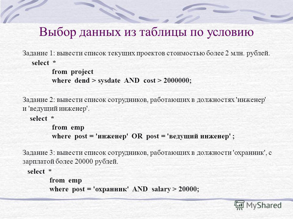 Выбор данных из таблицы по условию Задание 1: вывести список текущих проектов стоимостью более 2 млн. рублей. select * from project where dend > sysdate AND cost > 2000000; Задание 2: вывести список сотрудников, работающих в должностях 'инженер' и 'в