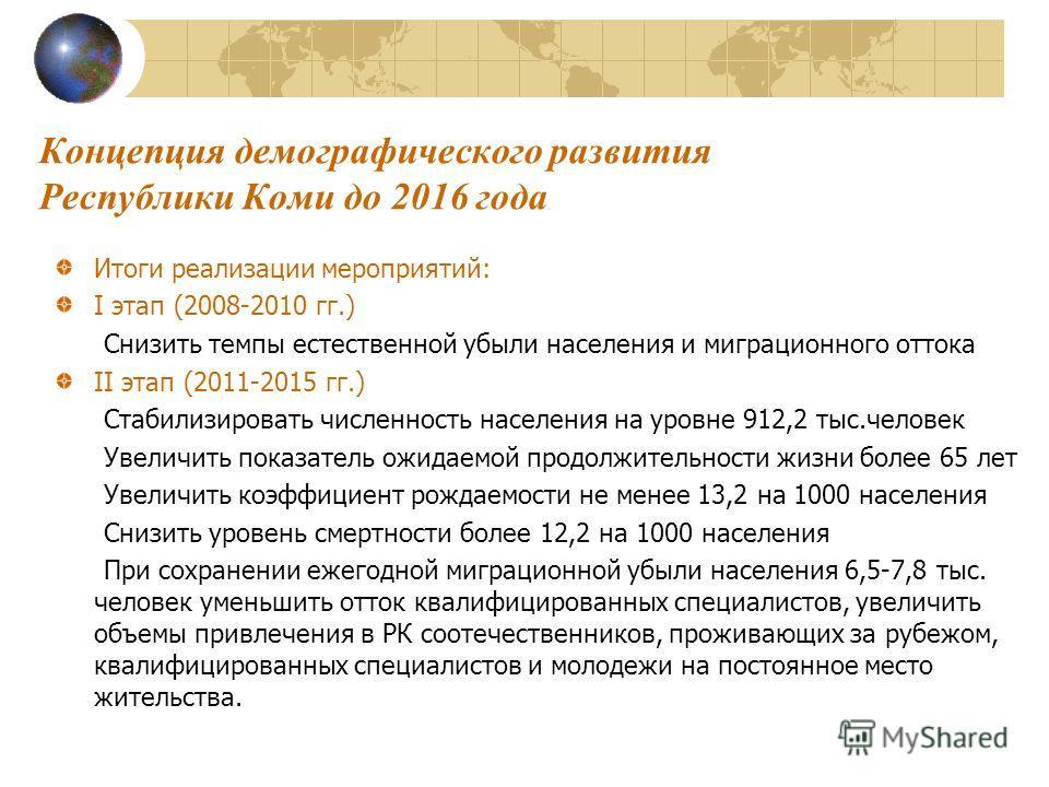 Концепция демографического развития Республики Коми до 2016 года Итоги реализации мероприятий: I этап (2008-2010 гг.) Снизить темпы естественной убыли населения и миграционного оттока II этап (2011-2015 гг.) Стабилизировать численность населения на у