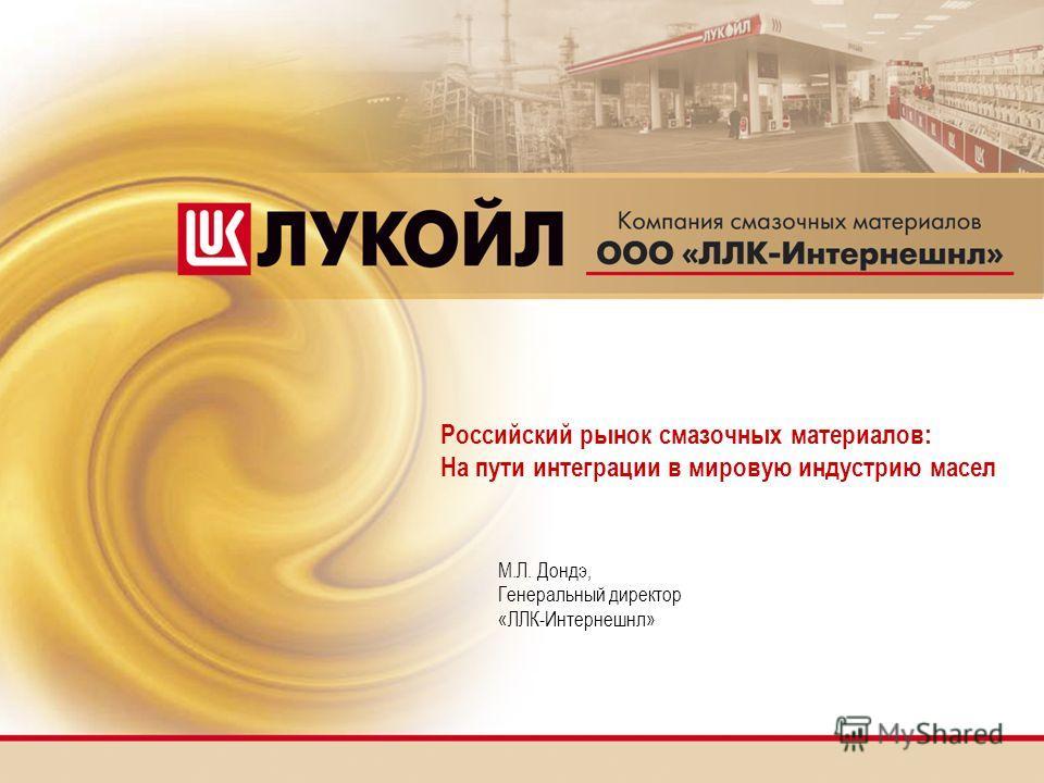 М.Л. Дондэ, Генеральный директор «ЛЛК-Интернешнл» Российский рынок смазочных материалов: На пути интеграции в мировую индустрию масел