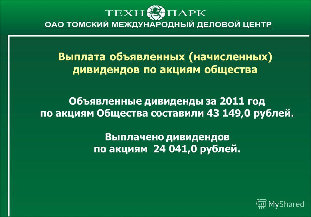 Объявленные дивиденды за 2011 год по акциям Общества составили 43 149,0 рублей. Выплачено дивидендов по акциям 24 041,0 рублей. Выплата объявленных (начисленных) дивидендов по акциям общества