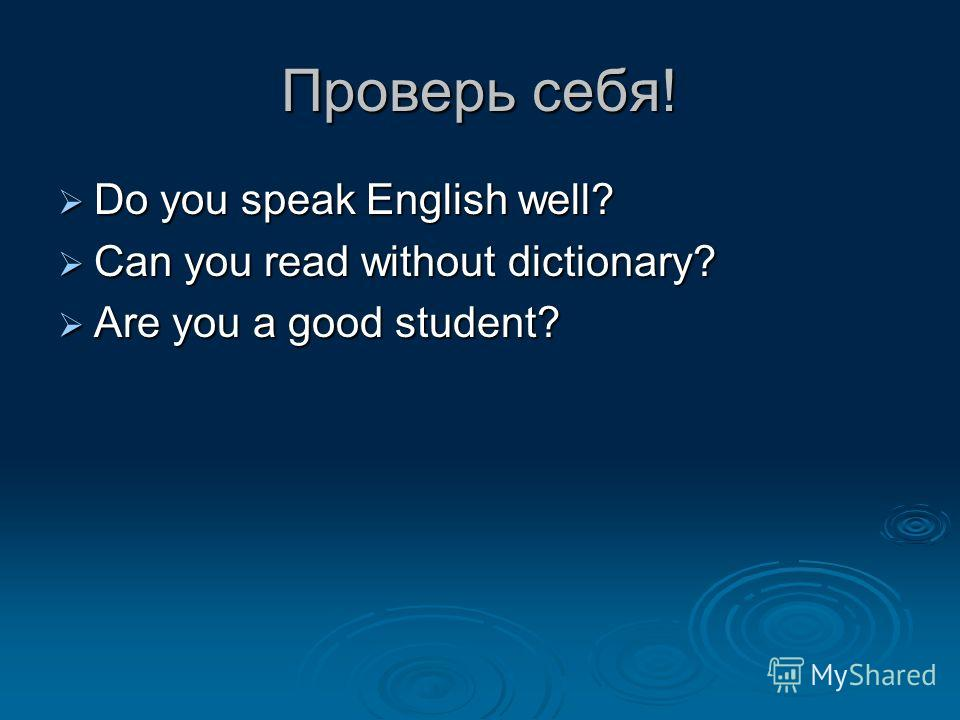 Проверь себя! Do you speak English well? Do you speak English well? Can you read without dictionary? Can you read without dictionary? Are you a good student? Are you a good student?