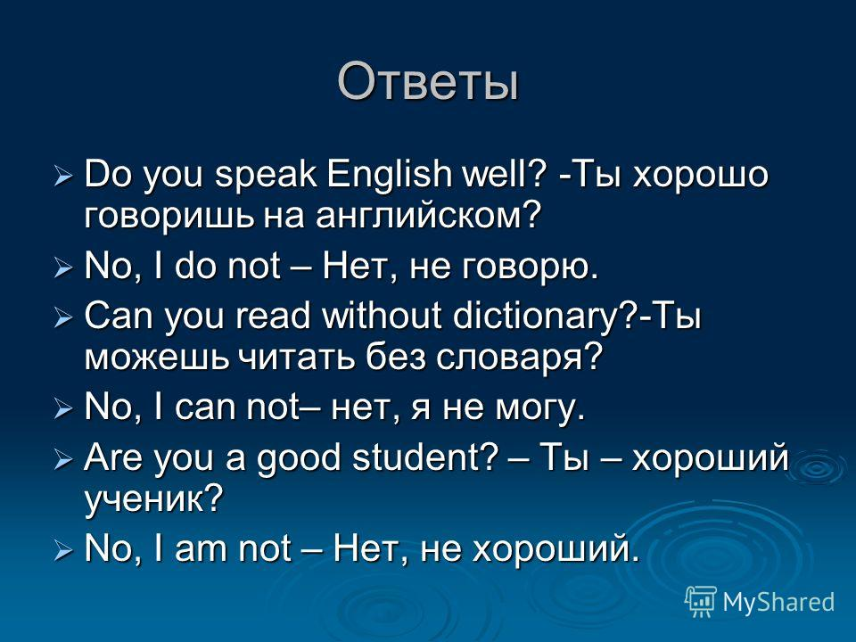 Ответы Do you speak English well? -Ты хорошо говоришь на английском? Do you speak English well? -Ты хорошо говоришь на английском? No, I do not – Нет, не говорю. No, I do not – Нет, не говорю. Can you read without dictionary?-Ты можешь читать без сло
