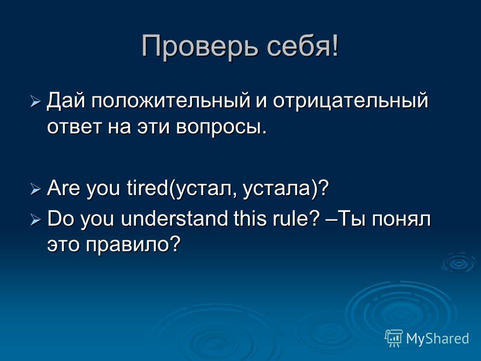 Проверь себя! Дай положительный и отрицательный ответ на эти вопросы. Дай положительный и отрицательный ответ на эти вопросы. Are you tired(устал, устала)? Are you tired(устал, устала)? Do you understand this rule? –Ты понял это правило? Do you under