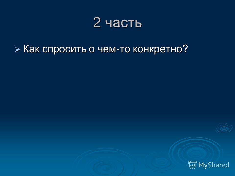 2 часть Как спросить о чем-то конкретно? Как спросить о чем-то конкретно?