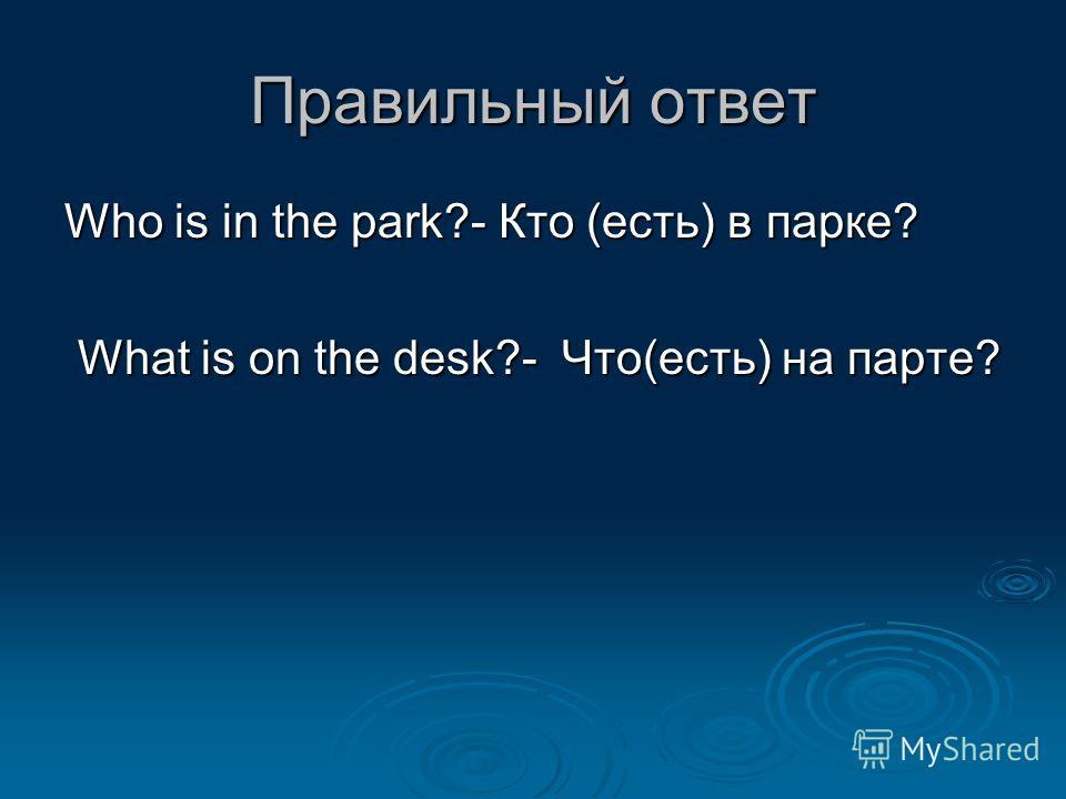 Правильный ответ Who is in the park?- Кто (есть) в парке? What is on the desk?- Что(есть) на парте? What is on the desk?- Что(есть) на парте?