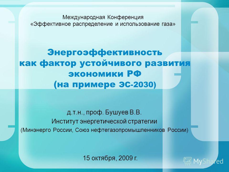 д.т.н., проф. Бушуев В.В. Институт энергетической стратегии (Минэнерго России, Союз нефтегазопромышленников России) 15 октября, 2009 г. Энергоэффективность как фактор устойчивого развития экономики РФ (на примере ЭС-2030) Международная Конференция «Э