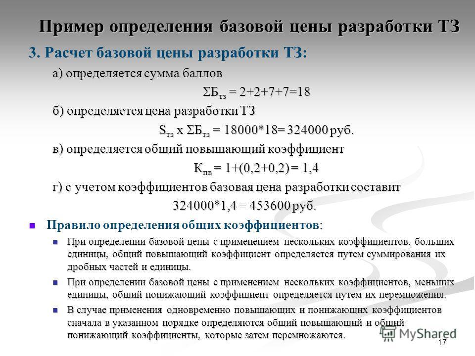 Пример определения базовой цены разработки ТЗ 3. Расчет базовой цены разработки ТЗ: а) определяется сумма баллов Б тз = 2+2+7+7=18 Б тз = 2+2+7+7=18 б) определяется цена разработки ТЗ S тз x Б тз = 18000*18= 324000 руб. в) определяется общий повышающ