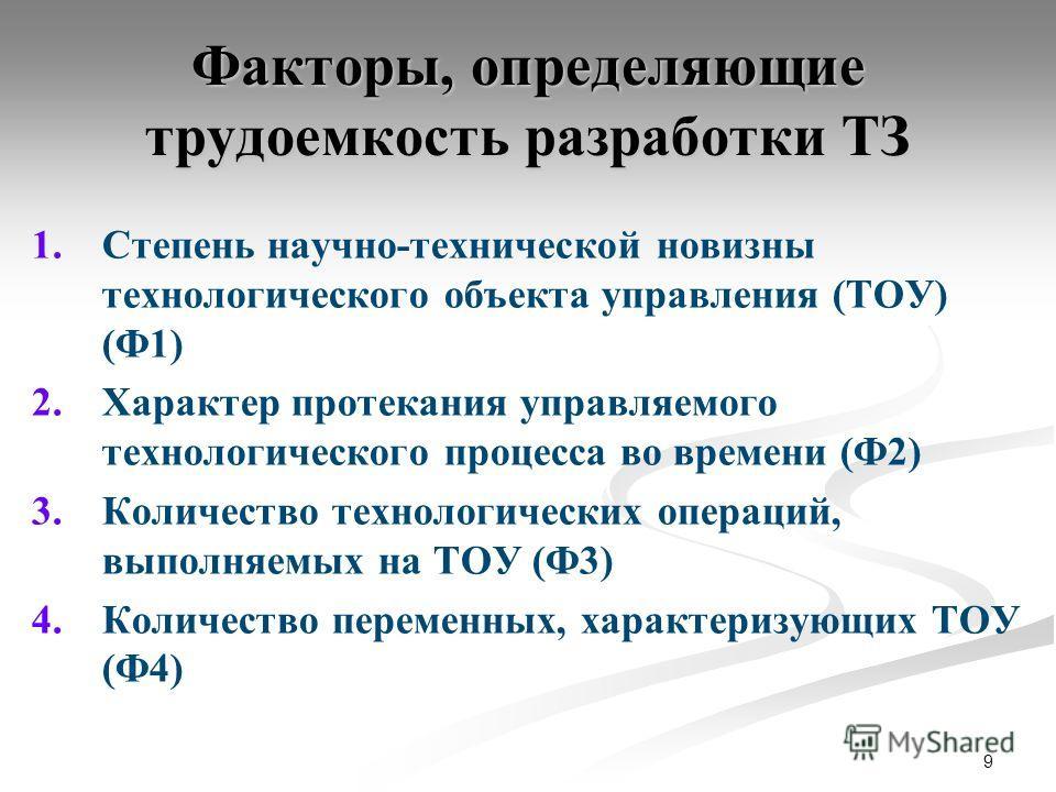 9 Факторы, определяющие трудоемкость разработки ТЗ 1. 1.Степень научно-технической новизны технологического объекта управления (ТОУ) (Ф1) 2. 2.Характер протекания управляемого технологического процесса во времени (Ф2) 3. 3.Количество технологических