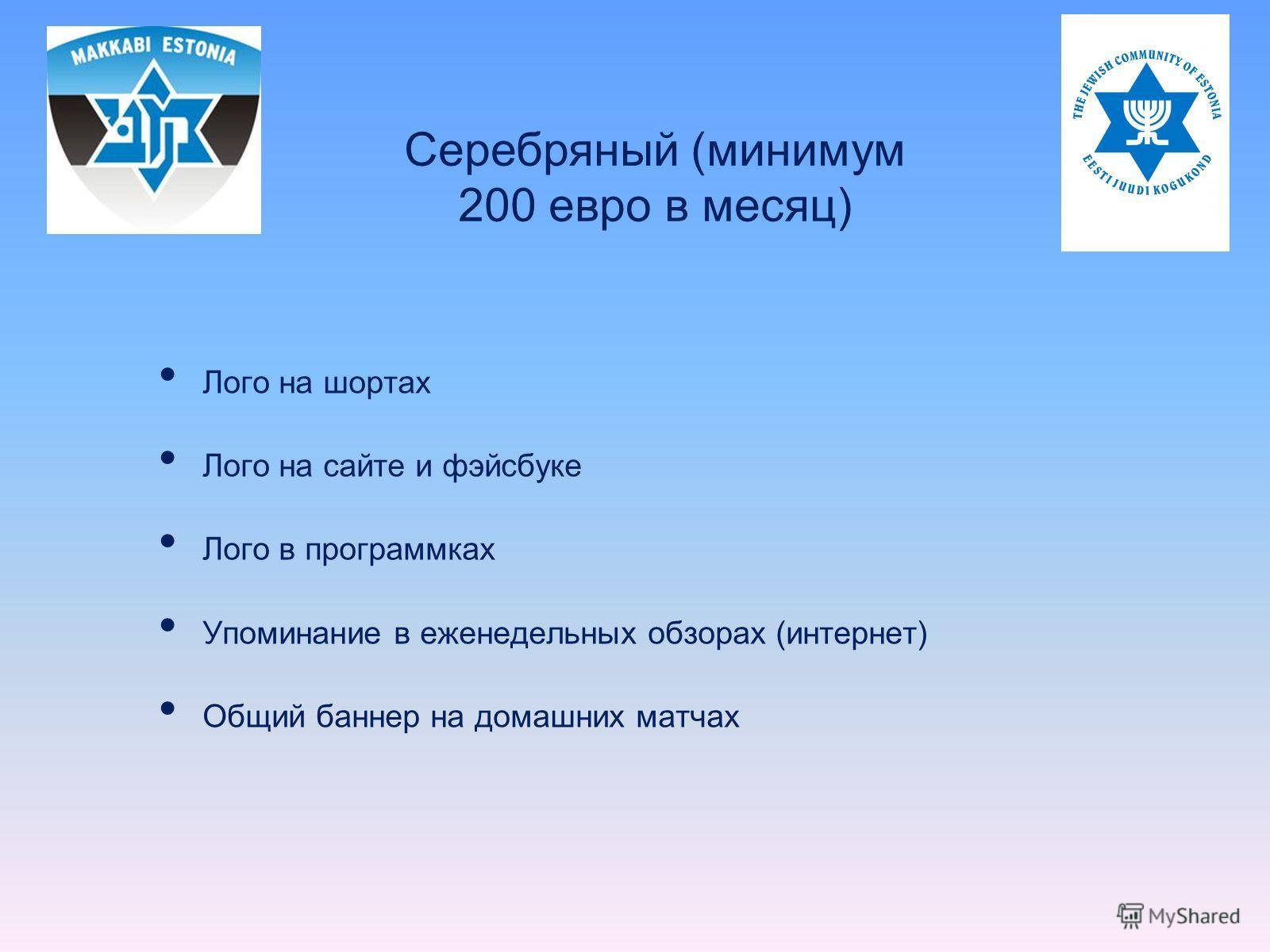 Лого на шортах Лого на сайте и фэйсбуке Лого в программках Упоминание в еженедельных обзорах (интернет) Общий баннер на домашних матчах Серебряный (минимум 200 евро в месяц)