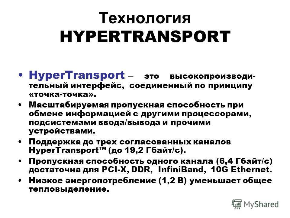 Технология HYPERTRANSPORT HyperTransport – это высокопроизводи- тельный интерфейс, соединенный по принципу «точка-точка». Масштабируемая пропускная способность при обмене информацией с другими процессорами, подсистемами ввода/вывода и прочими устройс