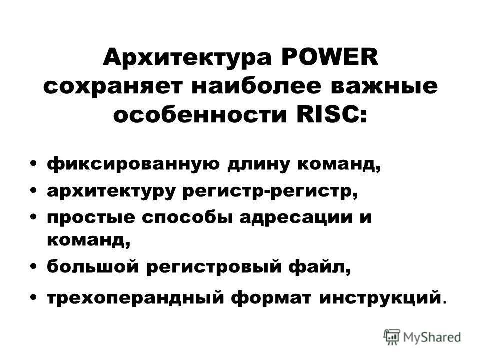 Архитектура POWER сохраняет наиболее важные особенности RISC: фиксированную длину команд, архитектуру регистр-регистр, простые способы адресации и команд, большой регистровый файл, трехоперандный формат инструкций.