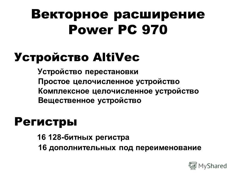 Векторное расширение Power PC 970 Устройство AltiVec Устройство перестановки Простое целочисленное устройство Комплексное целочисленное устройство Вещественное устройство Регистры 16 128-битных регистра 16 дополнительных под переименование