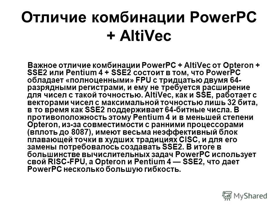Отличие комбинации PowerPC + AltiVec Важное отличие комбинации PowerPC + AltiVec от Opteron + SSE2 или Pentium 4 + SSE2 состоит в том, что PowerPC обладает «полноценными» FPU с тридцатью двумя 64- разрядными регистрами, и ему не требуется расширение
