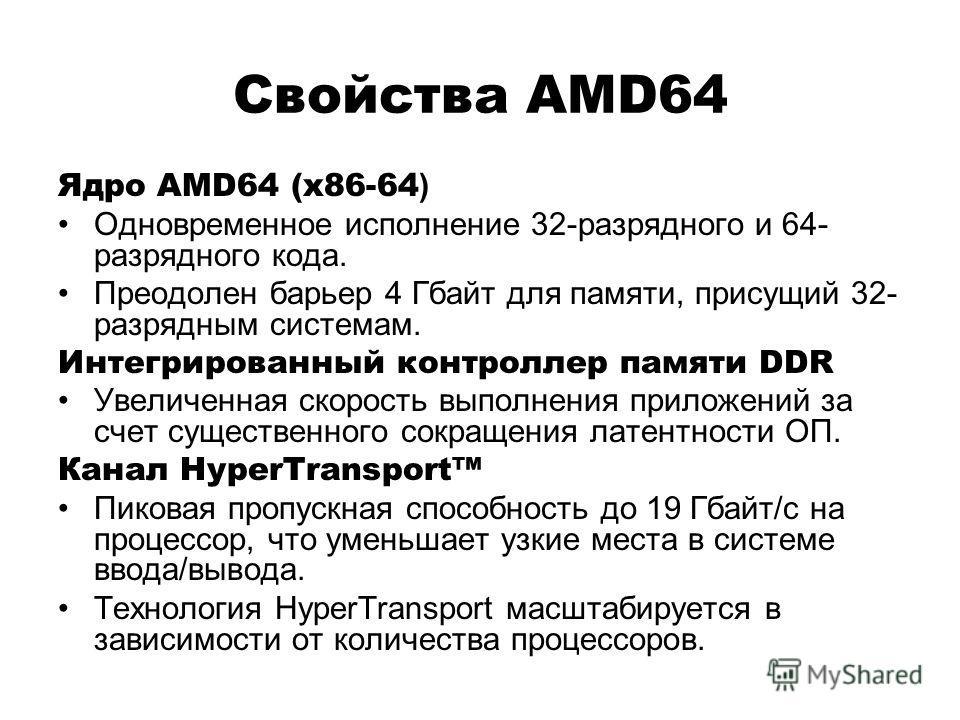 Свойства AMD64 Ядро AMD64 (х86-64 ) Одновременное исполнение 32-разрядного и 64- разрядного кода. Преодолен барьер 4 Гбайт для памяти, присущий 32- разрядным системам. Интегрированный контроллер памяти DDR Увеличенная скорость выполнения приложений з