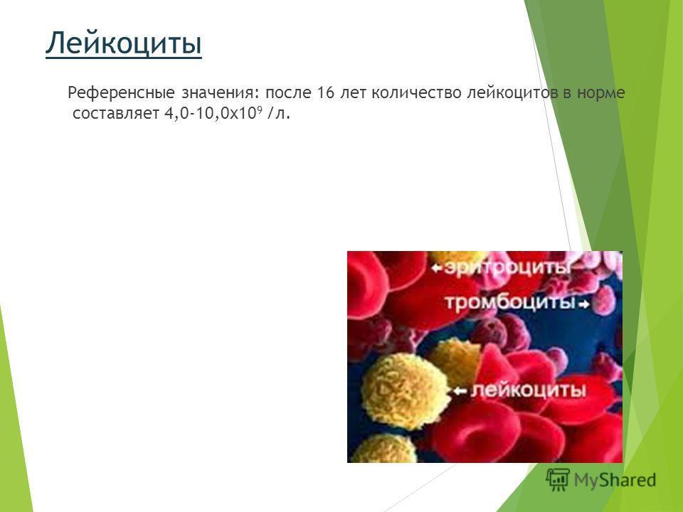 Лейкоциты Референсные значения: после 16 лет количество лейкоцитов в норме составляет 4,0-10,0х10 9 /л.