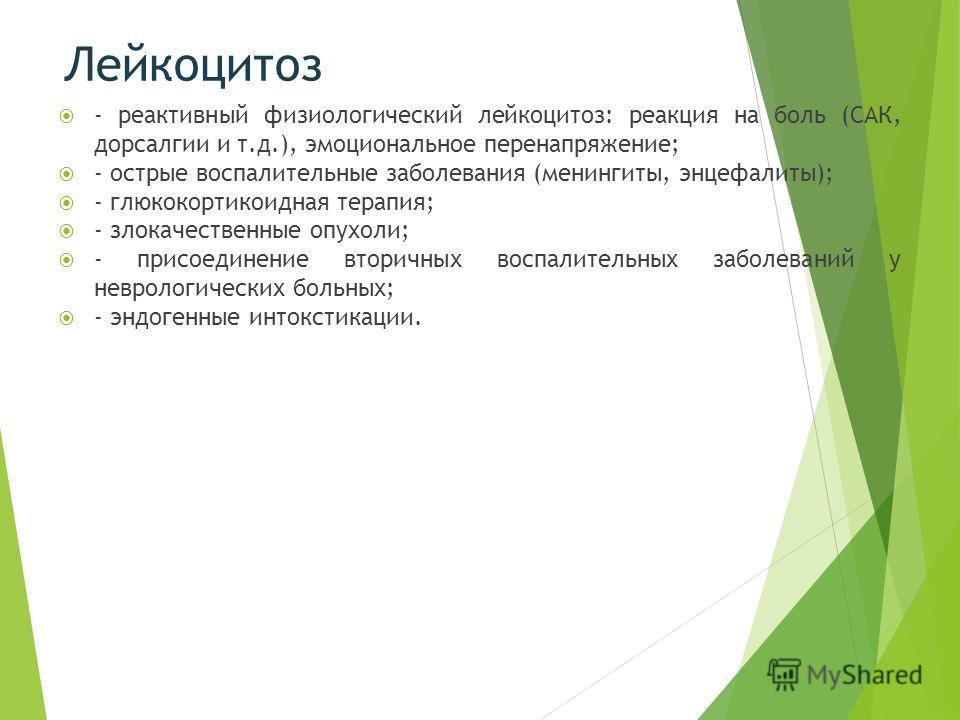 Лейкоцитоз - реактивный физиологический лейкоцитоз: реакция на боль (САК, дорсалгии и т.д.), эмоциональное перенапряжение; - острые воспалительные заболевания (менингиты, энцефалиты); - глюкокортикоидная терапия; - злокачественные опухоли; - присоеди