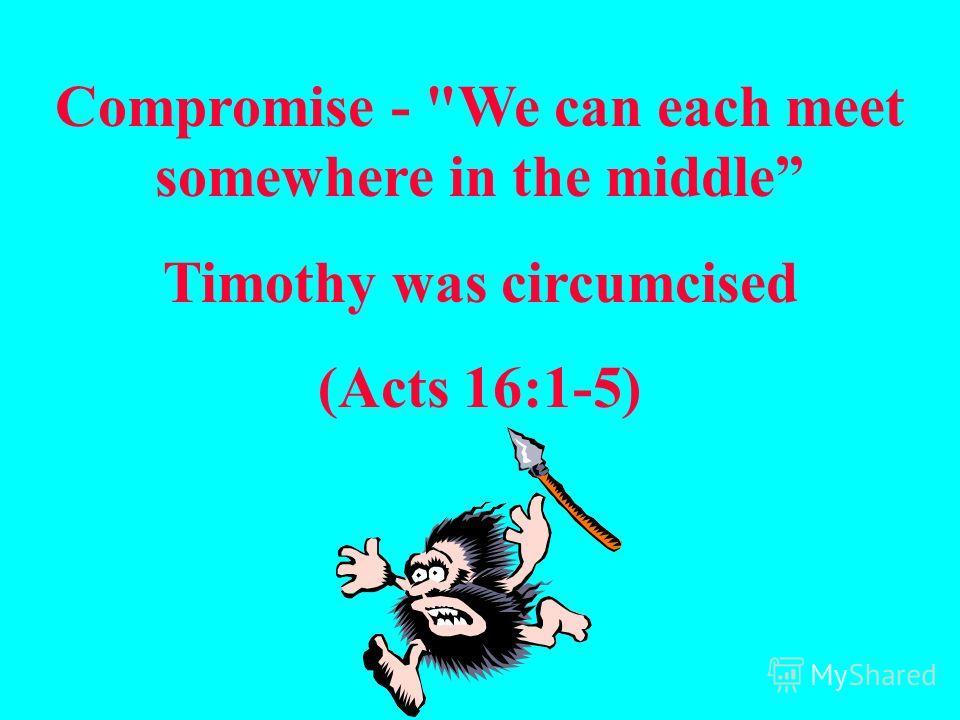 Компромисc - «Мы можем найти общий язык, приемлемое для обоих решение» хотя в обрезании нет необходимости, но... (Деян. 15:1-21)