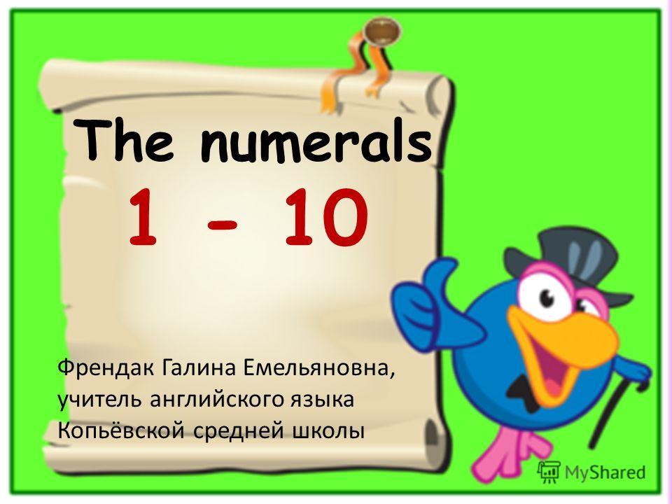 The numerals 1 - 10 Френдак Галина Емельяновна, учитель английского языка Копьёвской средней школы