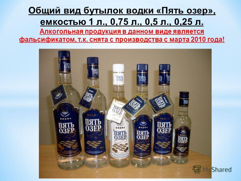 Общий вид бутылок водки «Пять озер», емкостью 1 л., 0,75 л., 0,5 л., 0,25 л. Алкогольная продукция в данном виде является фальсификатом, т.к. снята с производства с марта 2010 года!