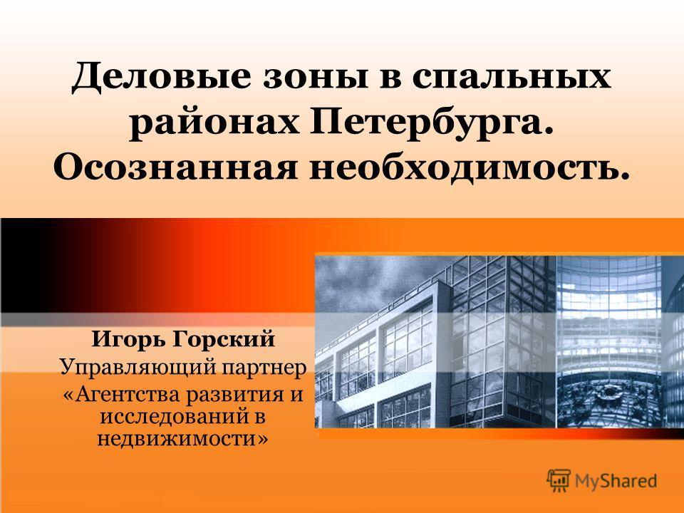 Деловые зоны в спальных районах Петербурга. Осознанная необходимость. Игорь Горский Управляющий партнер «Агентства развития и исследований в недвижимости»