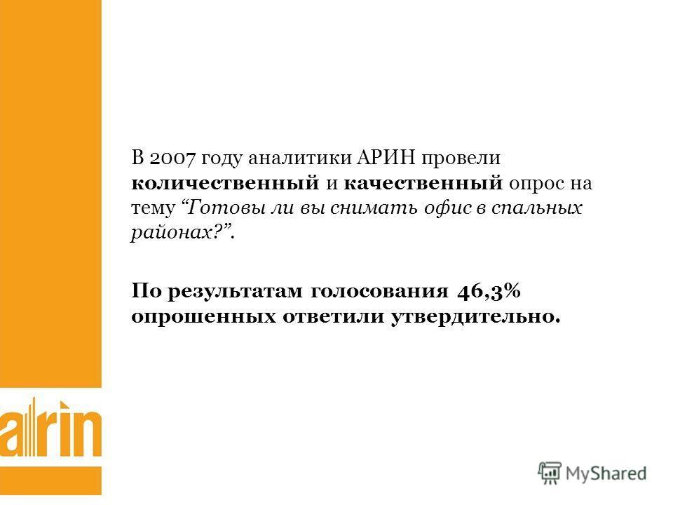 В 2007 году аналитики АРИН провели количественный и качественный опрос на тему Готовы ли вы снимать офис в спальных районах?. По результатам голосования 46,3% опрошенных ответили утвердительно.