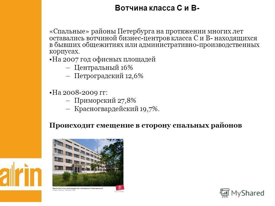 Вотчина класса С и В- «Спальные» районы Петербурга на протяжении многих лет оставались вотчиной бизнес-центров класса С и В- находящихся в бывших общежитиях или административно-производственных корпусах. На 2007 год офисных площадей –Центральный 16%