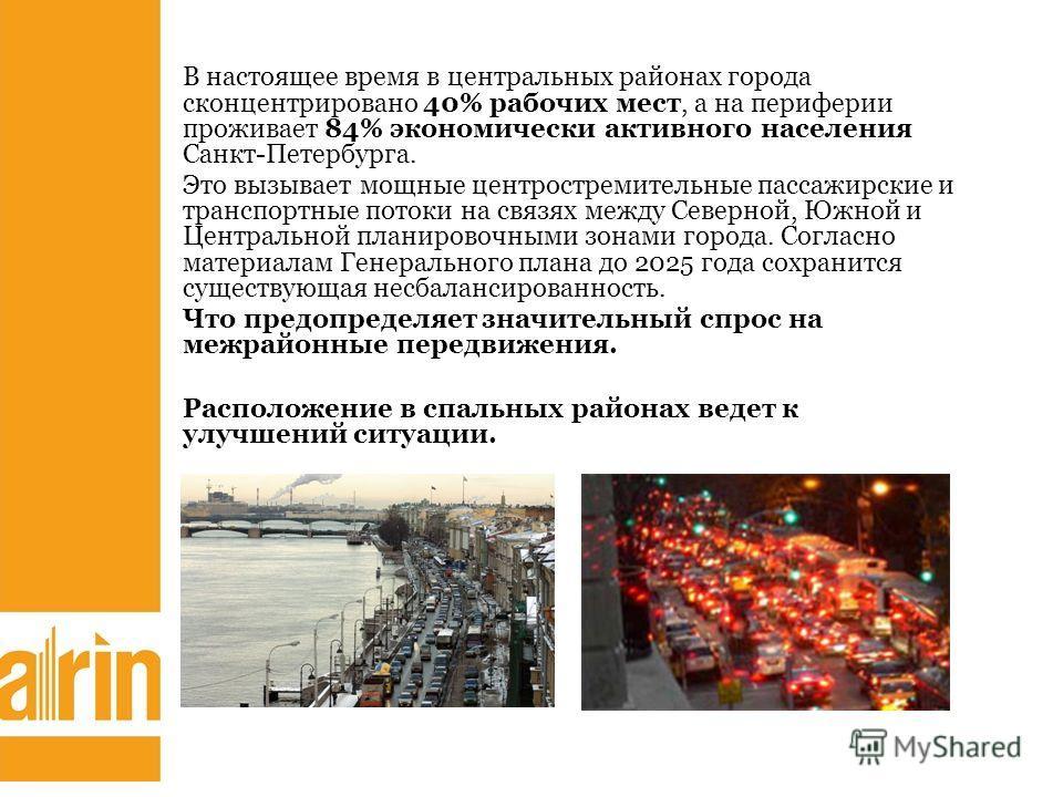 В настоящее время в центральных районах города сконцентрировано 40% рабочих мест, а на периферии проживает 84% экономически активного населения Санкт-Петербурга. Это вызывает мощные центростремительные пассажирские и транспортные потоки на связях меж