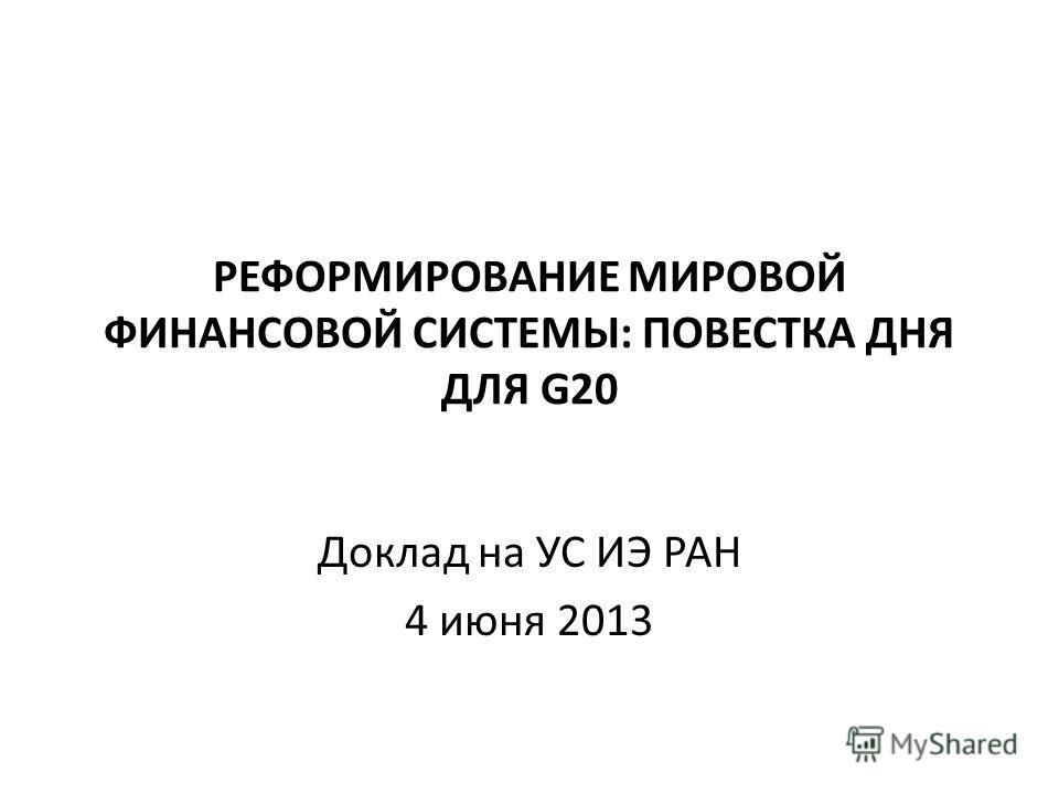РЕФОРМИРОВАНИЕ МИРОВОЙ ФИНАНСОВОЙ СИСТЕМЫ: ПОВЕСТКА ДНЯ ДЛЯ G20 Доклад на УС ИЭ РАН 4 июня 2013