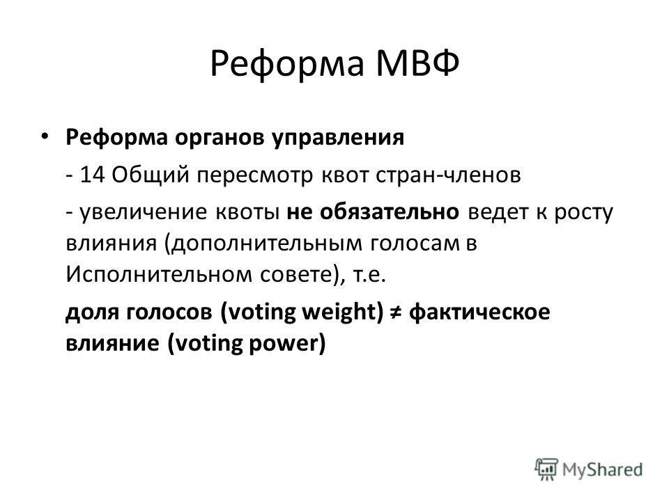 Реформа МВФ Реформа органов управления - 14 Общий пересмотр квот стран-членов - увеличение квоты не обязательно ведет к росту влияния (дополнительным голосам в Исполнительном совете), т.е. доля голосов (voting weight) фактическое влияние (voting powe