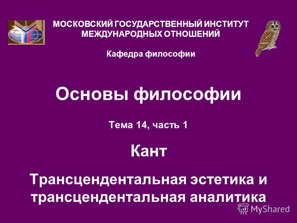 Основы философии Тема 14, часть 1 Кант Трансцендентальная эстетика и трансцендентальная аналитика МОСКОВСКИЙ ГОСУДАРСТВЕННЫЙ ИНСТИТУТ МЕЖДУНАРОДНЫХ ОТНОШЕНИЙ Кафедра философии