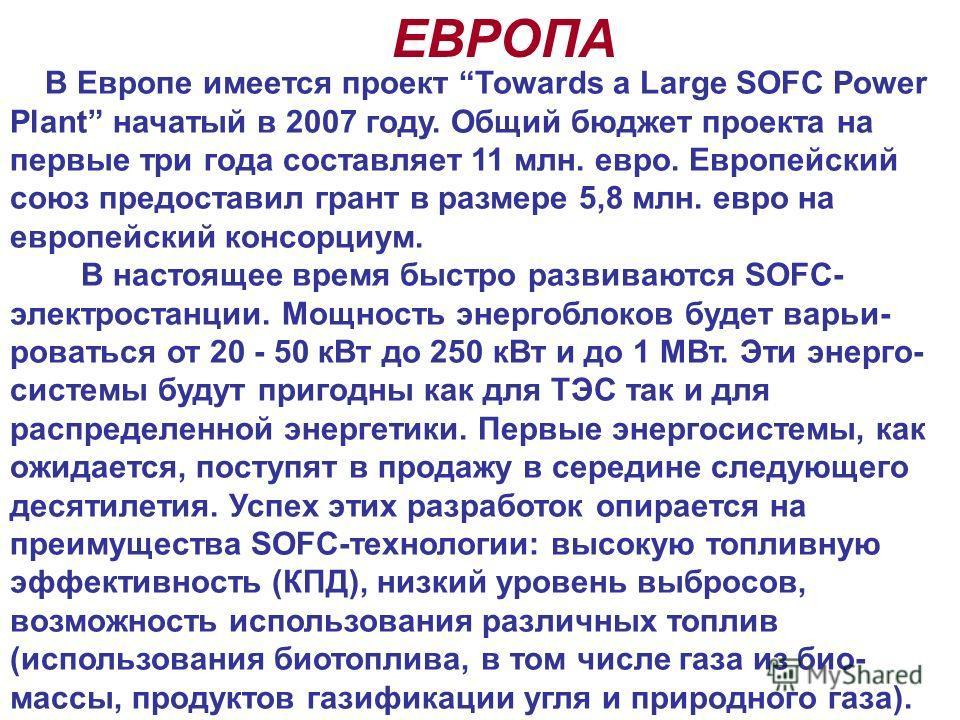 В Европе имеется проект Towards a Large SOFC Power Plant начатый в 2007 году. Общий бюджет проекта на первые три года составляет 11 млн. евро. Европейский союз предоставил грант в размере 5,8 млн. евро на европейский консорциум. В настоящее время быс