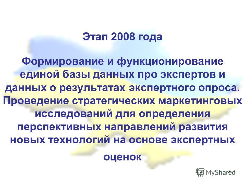 2 Этап 2008 года Формирование и функционирование единой базы данных про экспертов и данных о результатах экспертного опроса. Проведение стратегических маркетинговых исследований для определения перспективных направлений развития новых технологий на о