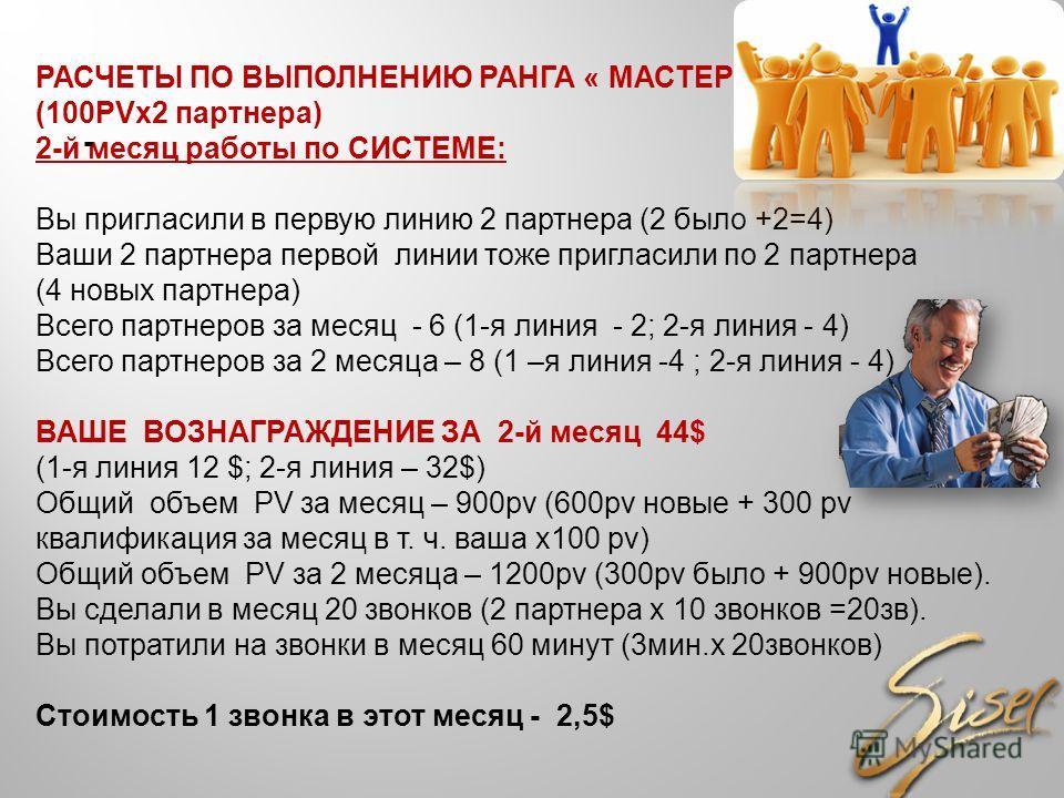 РАСЧЕТЫ ПО ВЫПОЛНЕНИЮ РАНГА « МАСТЕР» (100PVх2 партнера) 2-й месяц работы по СИСТЕМЕ: Вы пригласили в первую линию 2 партнера (2 было +2=4) Ваши 2 партнера первой линии тоже пригласили по 2 партнера (4 новых партнера) Всего партнеров за месяц - 6 (1-