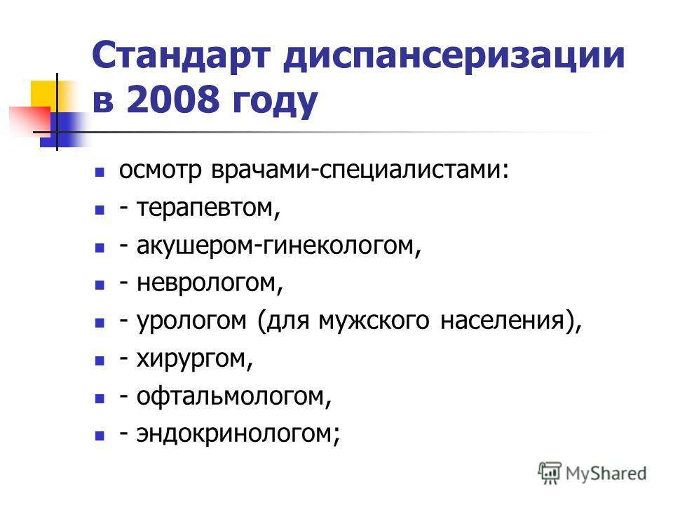 Стандарт диспансеризации в 2008 году осмотр врачами-специалистами: - терапевтом, - акушером-гинекологом, - неврологом, - урологом (для мужского населения), - хирургом, - офтальмологом, - эндокринологом;