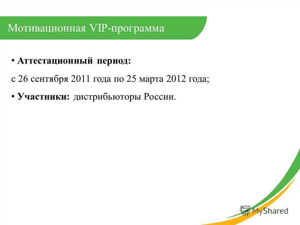 Аттестационный период: с 26 сентября 2011 года по 25 марта 2012 года; Участники: дистрибьюторы России. Мотивационная VIP-программа