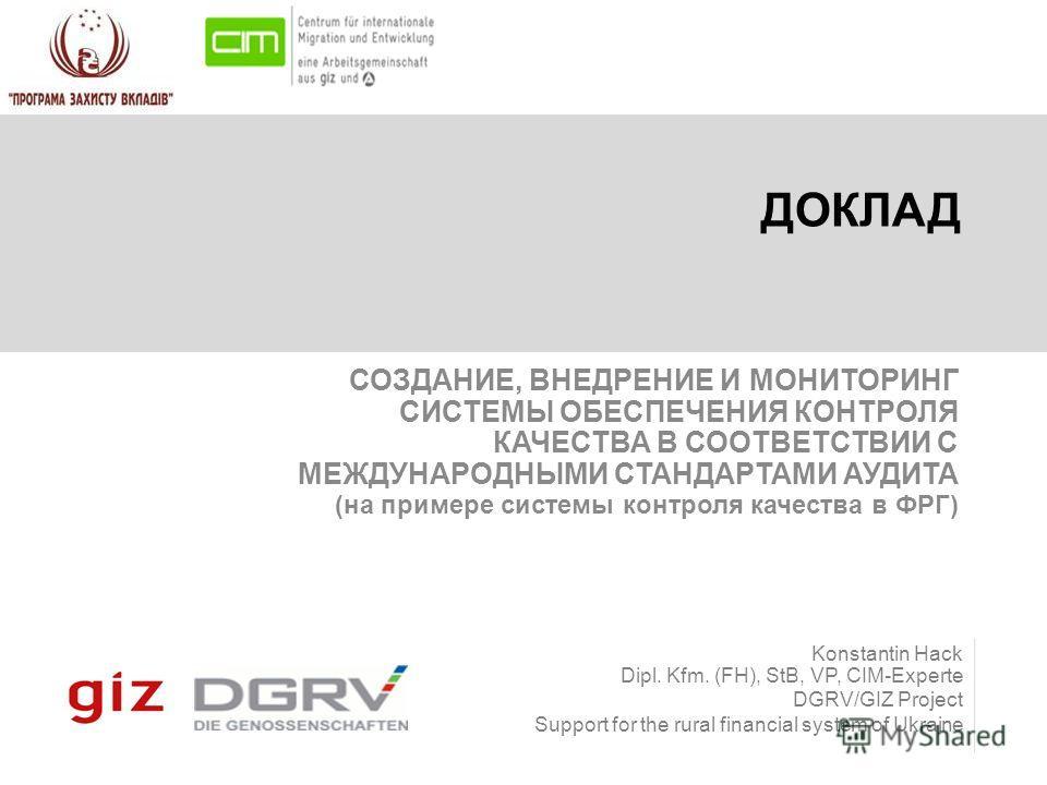 Konstantin Hack Dipl. Kfm. (FH), StB, VP, CIM-Experte DGRV/GIZ Project Support for the rural financial system of Ukraine ДОКЛАД СОЗДАНИЕ, ВНЕДРЕНИЕ И МОНИТОРИНГ СИСТЕМЫ ОБЕСПЕЧЕНИЯ КОНТРОЛЯ КАЧЕСТВА В СООТВЕТСТВИИ С МЕЖДУНАРОДНЫМИ СТАНДАРТАМИ АУДИТА