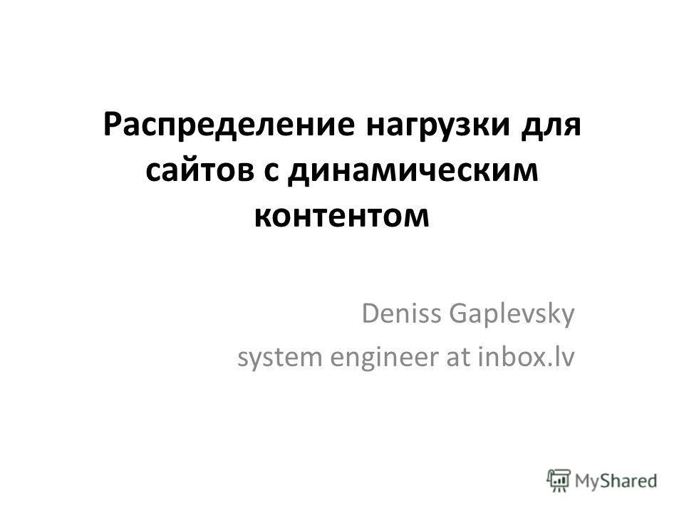 Распределение нагрузки для сайтов с динамическим контентом Deniss Gaplevsky system engineer at inbox.lv