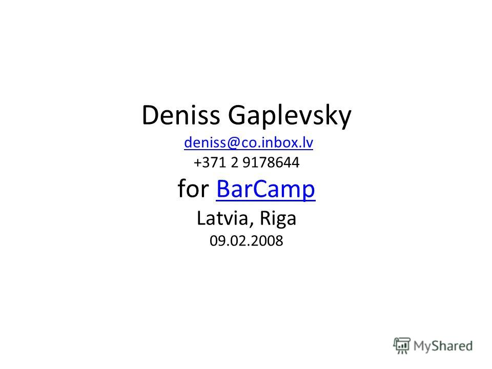Deniss Gaplevsky deniss@co.inbox.lv +371 2 9178644 for BarCamp Latvia, Riga 09.02.2008deniss@co.inbox.lvBarCamp