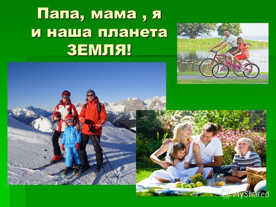Папа, мама, я и наша планета ЗЕМЛЯ!