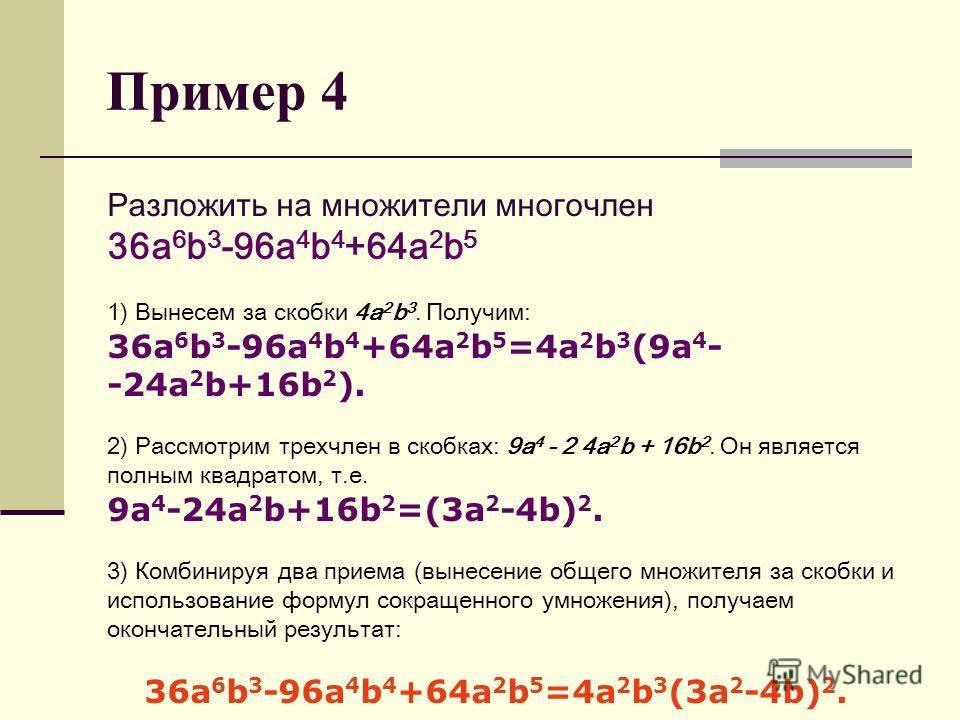 Пример 4 Разложить на множители многочлен 36a 6 b 3 -96a 4 b 4 +64a 2 b 5 1) Вынесем за скобки 4a 2 b 3. Получим: 36a 6 b 3 -96a 4 b 4 +64a 2 b 5 =4a 2 b 3 (9a 4 - -24a 2 b+16b 2 ). 2) Рассмотрим трехчлен в скобках: 9a 4 - 2 4a 2 b + 16b 2. Он являет