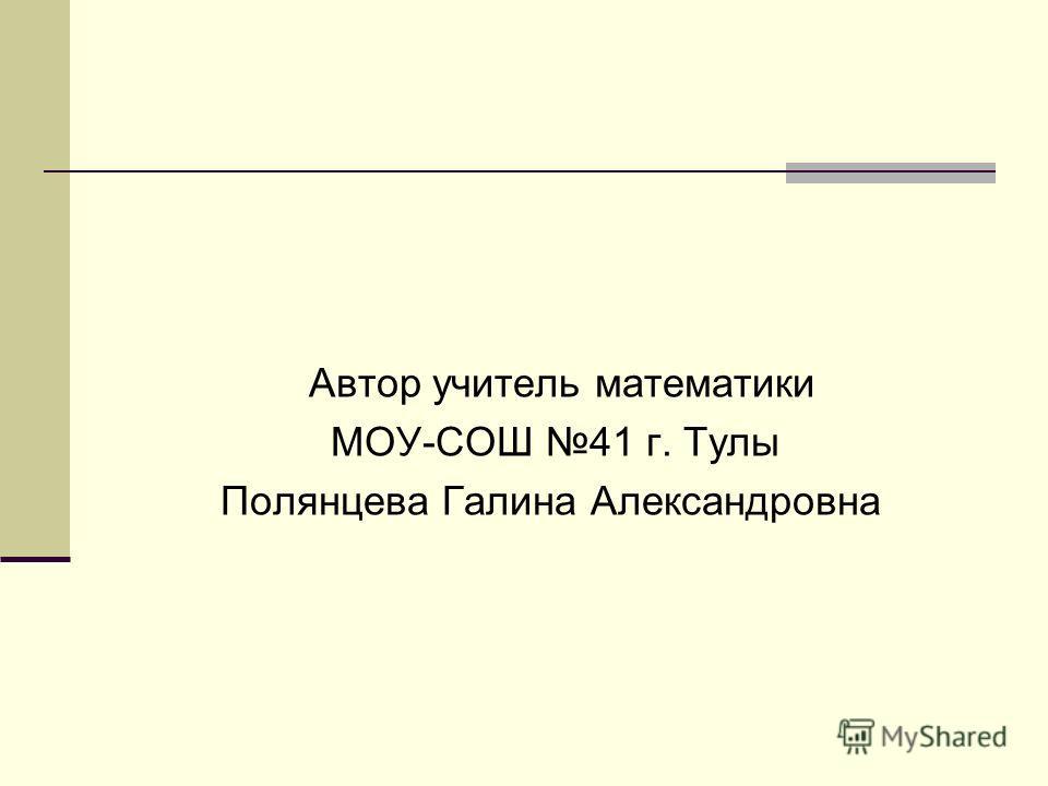 Автор учитель математики МОУ-СОШ 41 г. Тулы Полянцева Галина Александровна