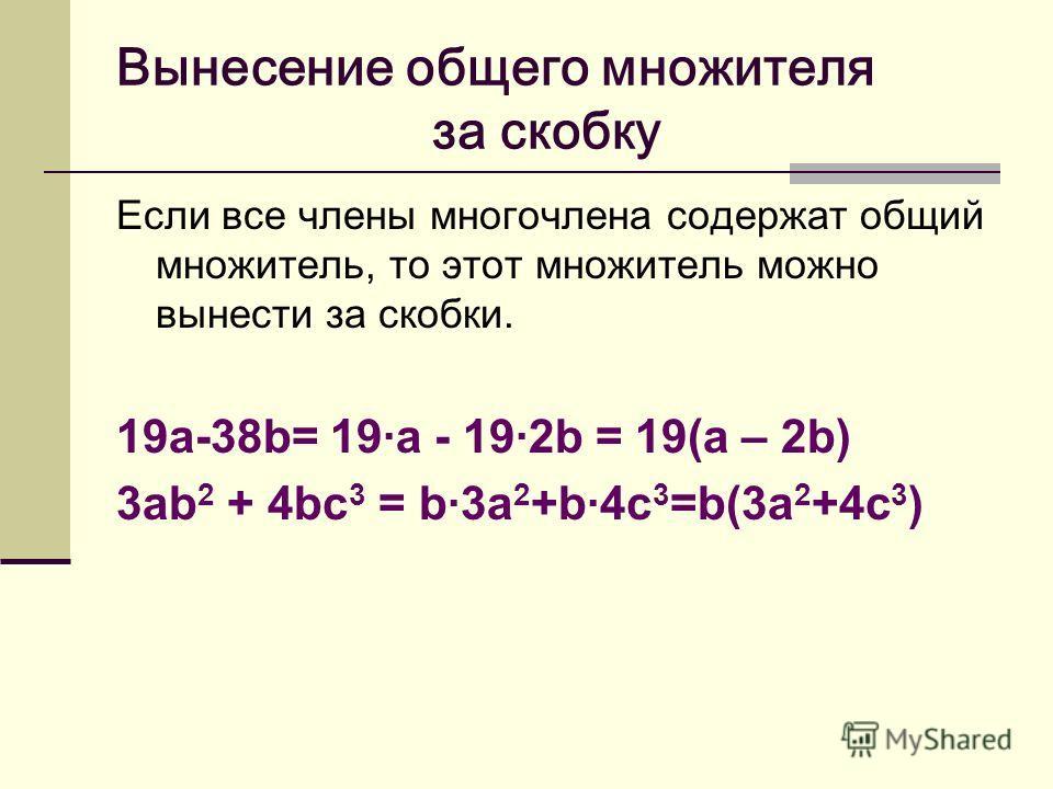 Вынесение общего множителя за скобку Если все члены многочлена содержат общий множитель, то этот множитель можно вынести за скобки. 19а-38b= 19·а - 19·2b = 19(а – 2b) 3аb 2 + 4bc 3 = b·3a 2 +b·4c 3 =b(3a 2 +4c 3 )