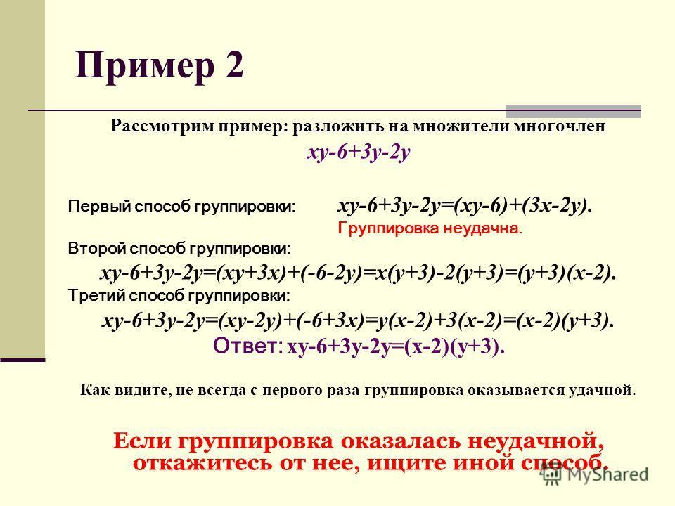 Пример 2 Рассмотрим пример: разложить на множители многочлен xy-6+3y-2y Первый способ группировки: xy-6+3y-2y=(xy-6)+(3x-2y). Группировка неудачна. Второй способ группировки: xy-6+3y-2y=(xy+3x)+(-6-2y)=x(y+3)-2(y+3)=(y+3)(x-2). Третий способ группиро