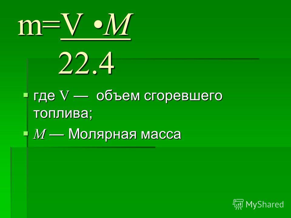 m=V M 22.4 где V объем сгоревшего топлива; где V объем сгоревшего топлива; М Молярная масса М Молярная масса